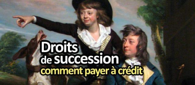 Crédit pour payer les droits de succession, facilités de paiement